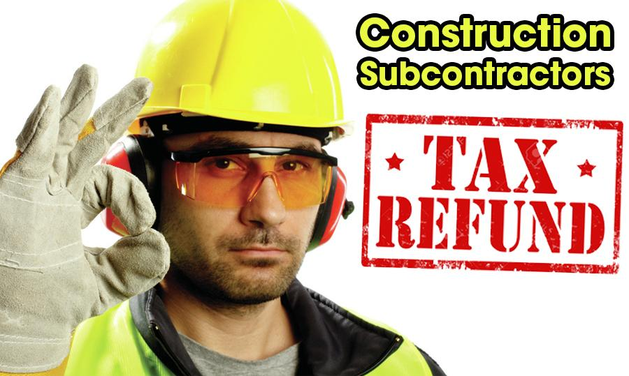 Construction Subcontractors - Submit Your TAX Return Now For A Refund!